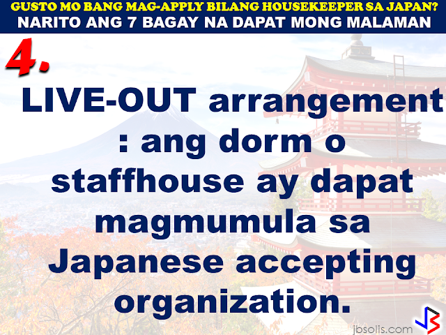 JAPAN has started hiring Filipino Housekeepers (household workers), but only for certain strategic economic zones (starting in KANAGAWA and OSAKA prefectures).   Currently,there are only 2 licensed Philippine agencies with approved job orders for Filipino housekeepers issued by the POEA, (Magsaysay and Studio Kay International Corp.)  Therefore, be wary of unlicensed recruiters, travel agents, consultancy firms, training centers which might be promising moon & stars, relative to this opportunity. Beware! They are not authorized to recruit and deploy workers for Japan.        If you are applying for housekeeping jobs for Japan, here are 7 things you need to know:      1) NO Placement fee.     2) Training fee (Japanese language, culture, values) here, and in Japan, is @ NO cost to selected/hired workers    3) Maximum 3 years contract.   7 THINGS TO KNOW WHEN APPLYING FOR HOUSEKEEPING JOB IN JAPAN  4) LIVE-OUT arrangement (dorm or staffhouse provided by Japanese Accepting Org.)        5) flexible work hours, with guaranteed 35 paid hours per week, and 1 day off weekly.           6) JPY905/hour as salary.        7) Statutory deductions in Japan, are deducted from salary:  ~ applicable taxes & insurances ~ housing expenses  ~ utilities  Refrain from doing transactions from any recruitment agencies with policies not compliant with the abovementioned terms and conditions. Be smart! Do not be  a victim.  Source: Memo Circular issued & EC for Housekeepers approved by POEA last year7 THINGS TO KNOW WHEN APPLYING FOR HOUSEKEEPING JOB IN JAPAN