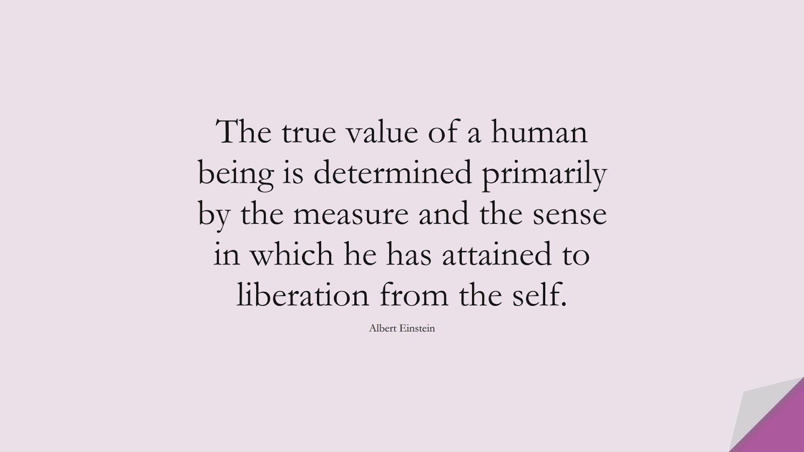 The true value of a human being is determined primarily by the measure and the sense in which he has attained to liberation from the self. (Albert Einstein);  #BestQuotes