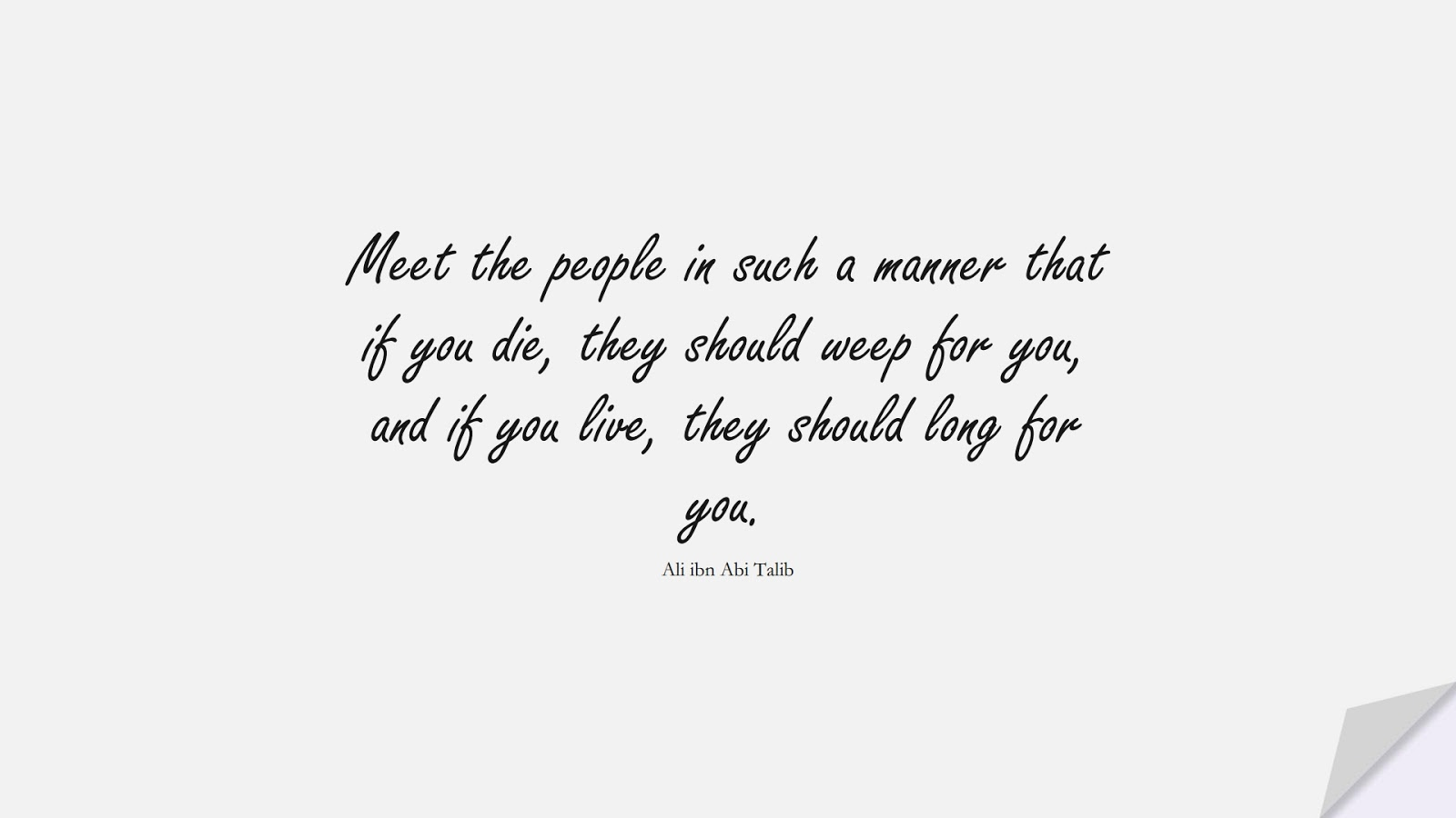 Meet the people in such a manner that if you die, they should weep for you, and if you live, they should long for you. (Ali ibn Abi Talib);  #AliQuotes