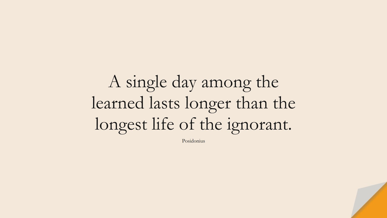 A single day among the learned lasts longer than the longest life of the ignorant. (Posidonius);  #StoicQuotes