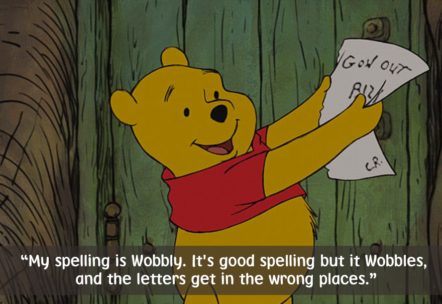 My spelling is Wobbly,It's good spelling but it Wobbles,and the letters get in the wrong places