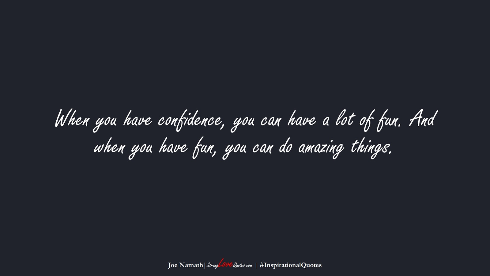 When you have confidence, you can have a lot of fun. And when you have fun, you can do amazing things. (Joe Namath);  #InspirationalQuotes