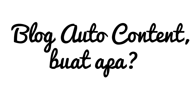Blog Auto Generated Content, Buat Apa?