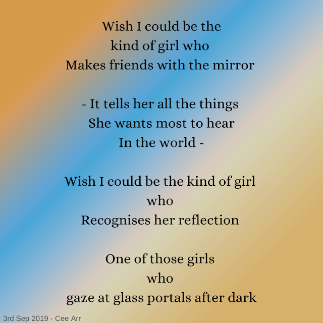 3rd September //   Wish I could be the / kind of girl who /  Makes friends with the mirror //    - It tells her all the things /  She wants most to hear  / In the world - //    Wish I could be the kind of girl /  who /  Recognises her reflection //    One of those girls /  who  / gaze at glass portals after dark