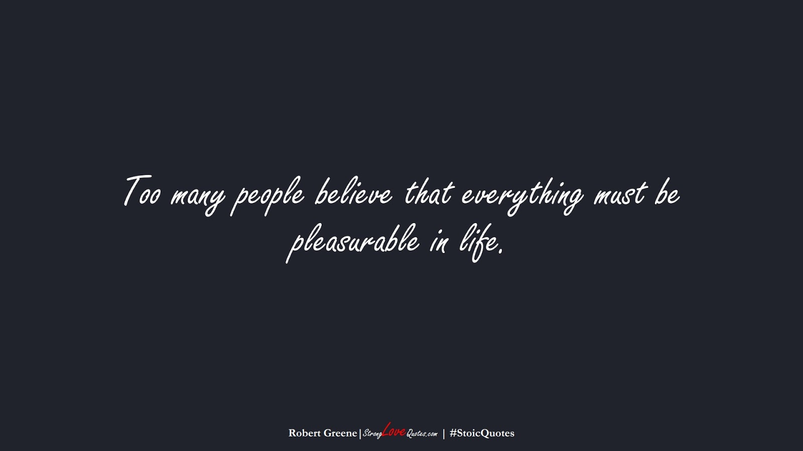 Too many people believe that everything must be pleasurable in life. (Robert Greene);  #StoicQuotes