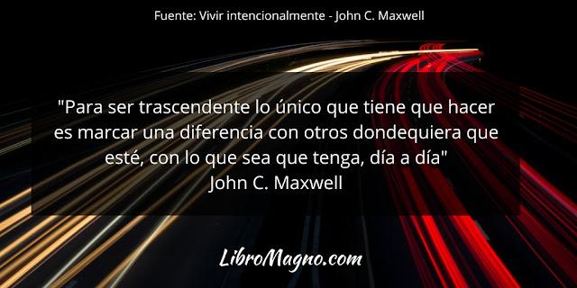 """""""Para ser trascendente lo único que tiene que hacer es marcar una diferencia con otros dondequiera que esté, con lo que sea que tenga, día a día"""" John C. Maxwell"""
