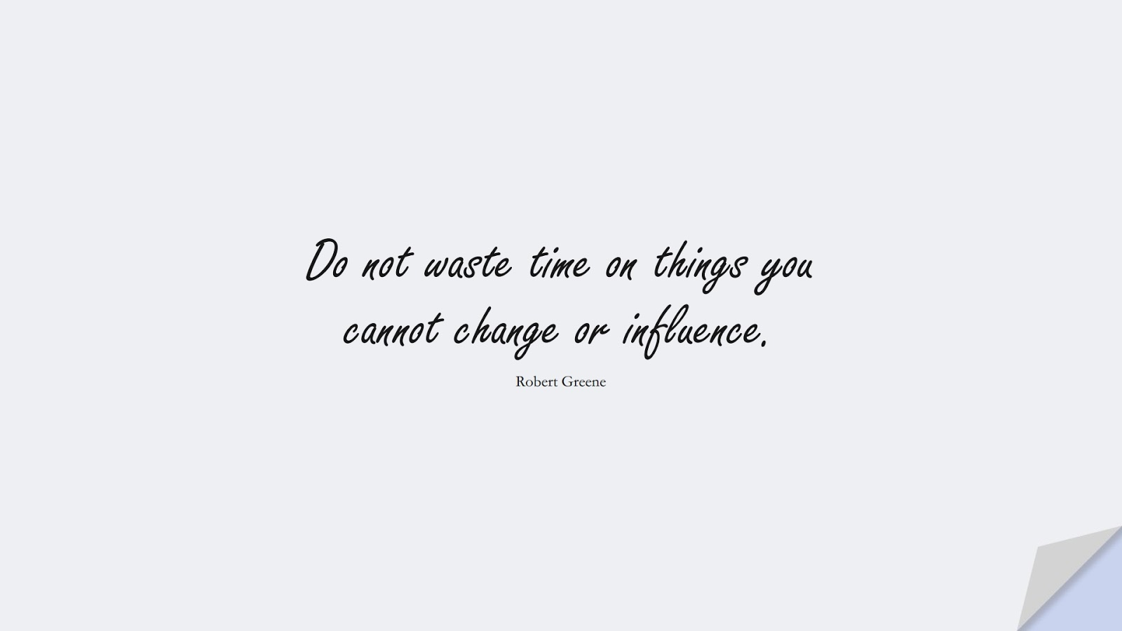 Do not waste time on things you cannot change or influence. (Robert Greene);  #ChangeQuotes