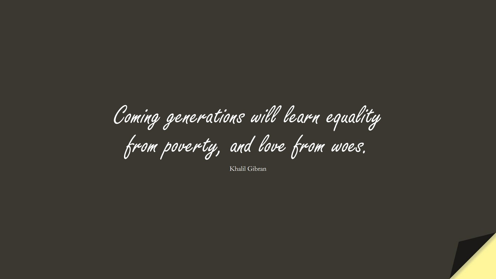 Coming generations will learn equality from poverty, and love from woes. (Khalil Gibran);  #LoveQuotes