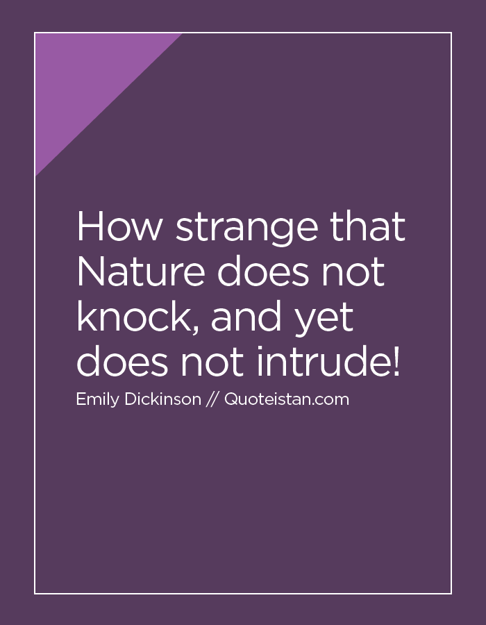 How strange that Nature does not knock, and yet does not intrude!