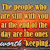 The people who are still with you at the end of the day are the ones worth keeping.