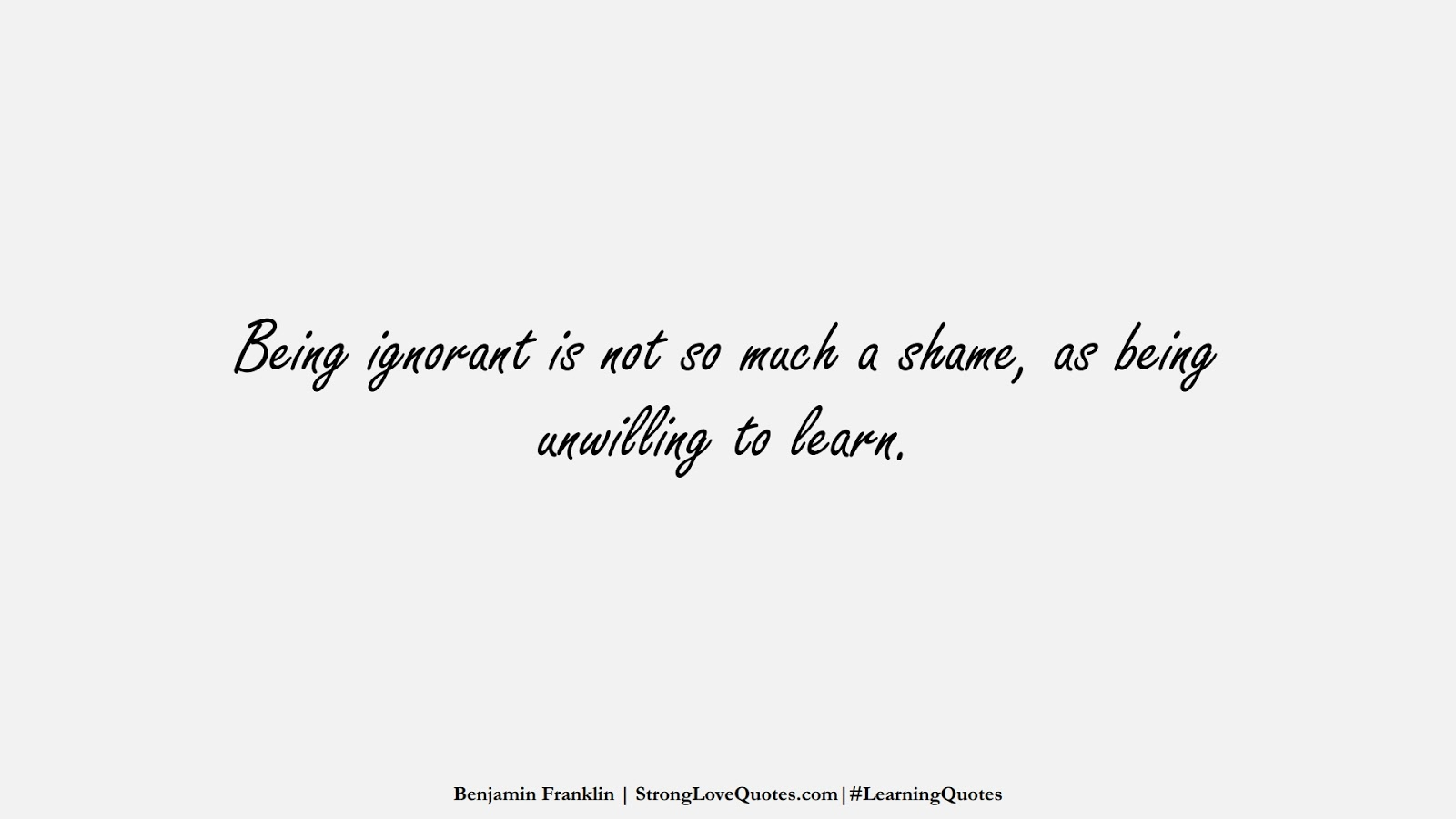 Being ignorant is not so much a shame, as being unwilling to learn. (Benjamin Franklin);  #LearningQuotes