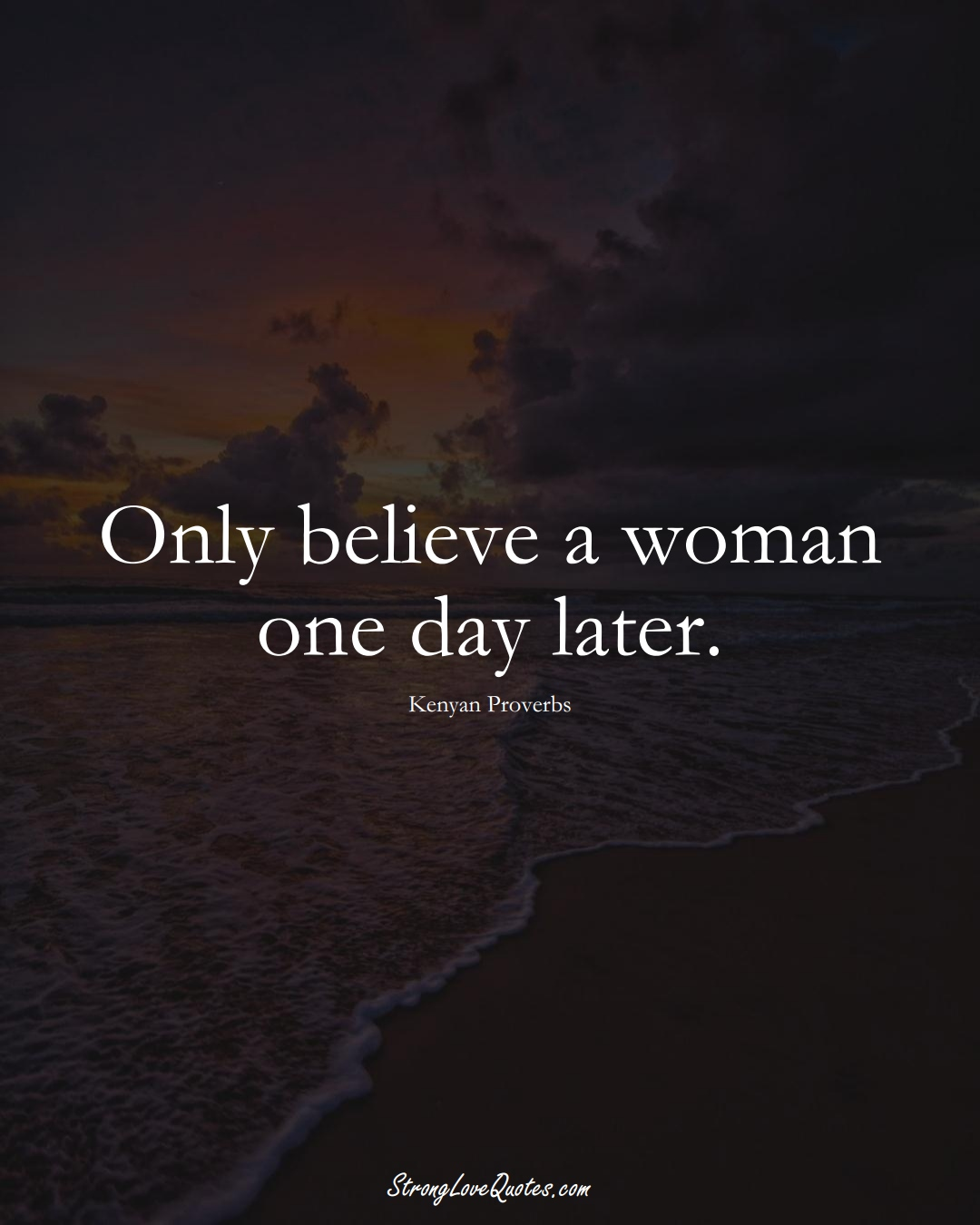 Only believe a woman one day later. (Kenyan Sayings);  #AfricanSayings