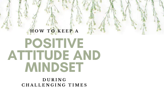 How to keep a positive attitude and mindset during challenging times