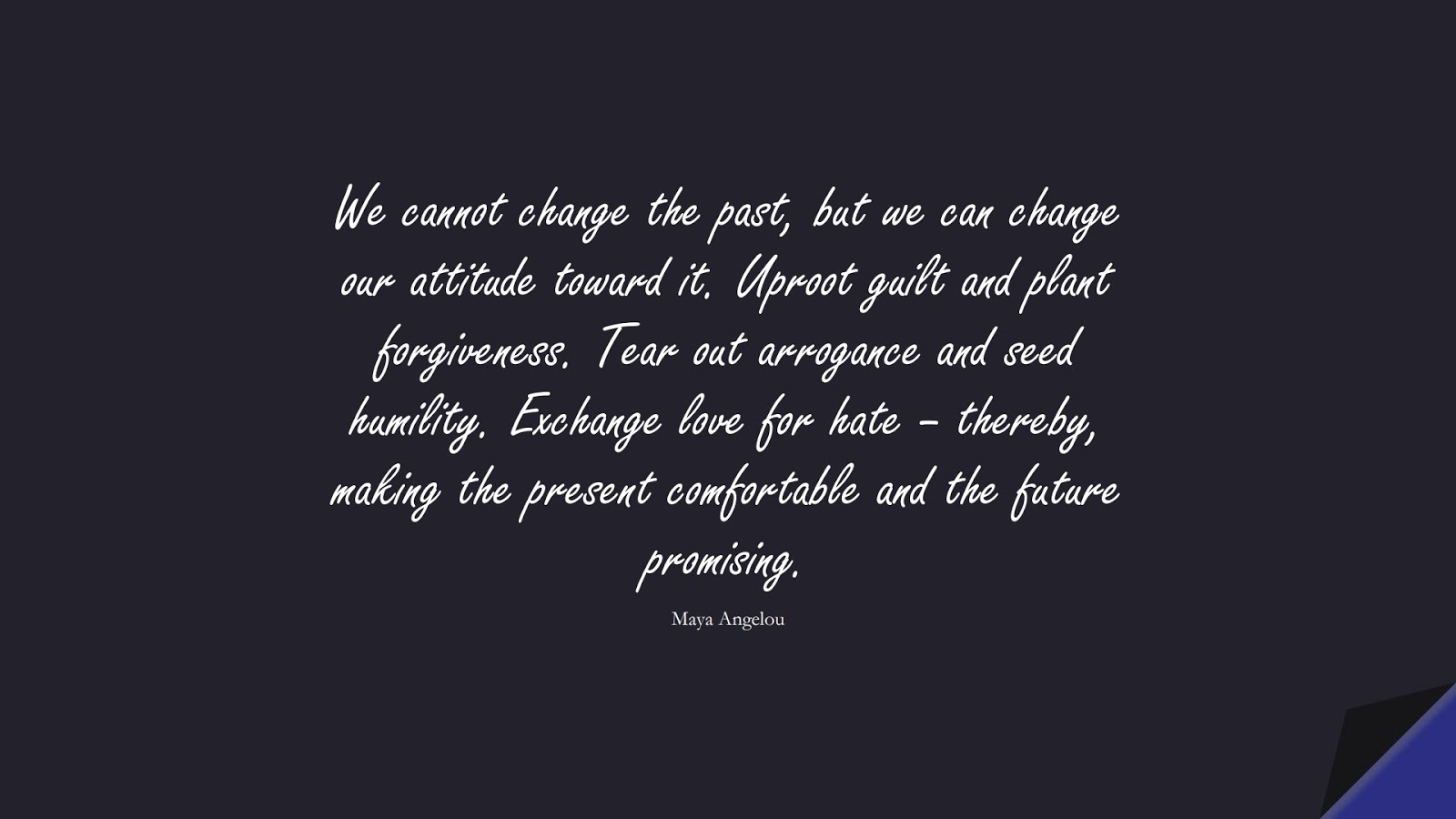 We cannot change the past, but we can change our attitude toward it. Uproot guilt and plant forgiveness. Tear out arrogance and seed humility. Exchange love for hate – thereby, making the present comfortable and the future promising. (Maya Angelou);  #MayaAngelouQuotes
