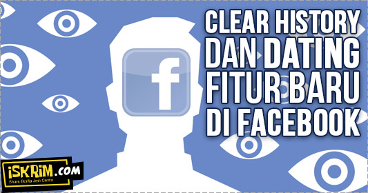 Fitur Baru Facebook, Clear History Dan Nge-date Aman Kapan Saja (Asyik)