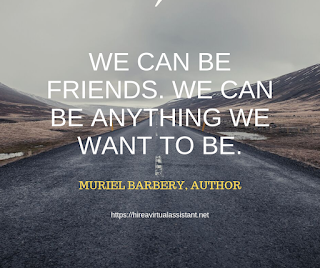 We can be friends. We can be anything we want to be. -  MURIEL BARBERY, AUTHOR