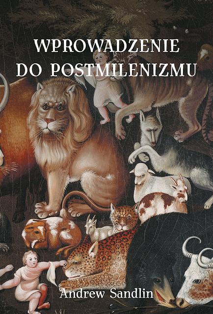 """NOWOŚĆ! """"Wprowadzenie do postmilenizmu"""" - Andrew Sandlin"""