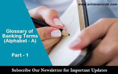 Banking Terms and Glossary: Part - 1 (Alphabet - A) for IBPS PO, IBPS CLERK, INSURANCE EXAMS, RRB OFFICER SCALE 1, RRB ASSISTANT, SBI PO, SBI CLERK