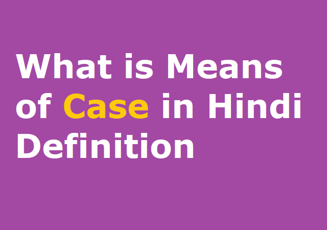 What is Means of Case in Hindi Definition - केस का हिंदी अर्थ
