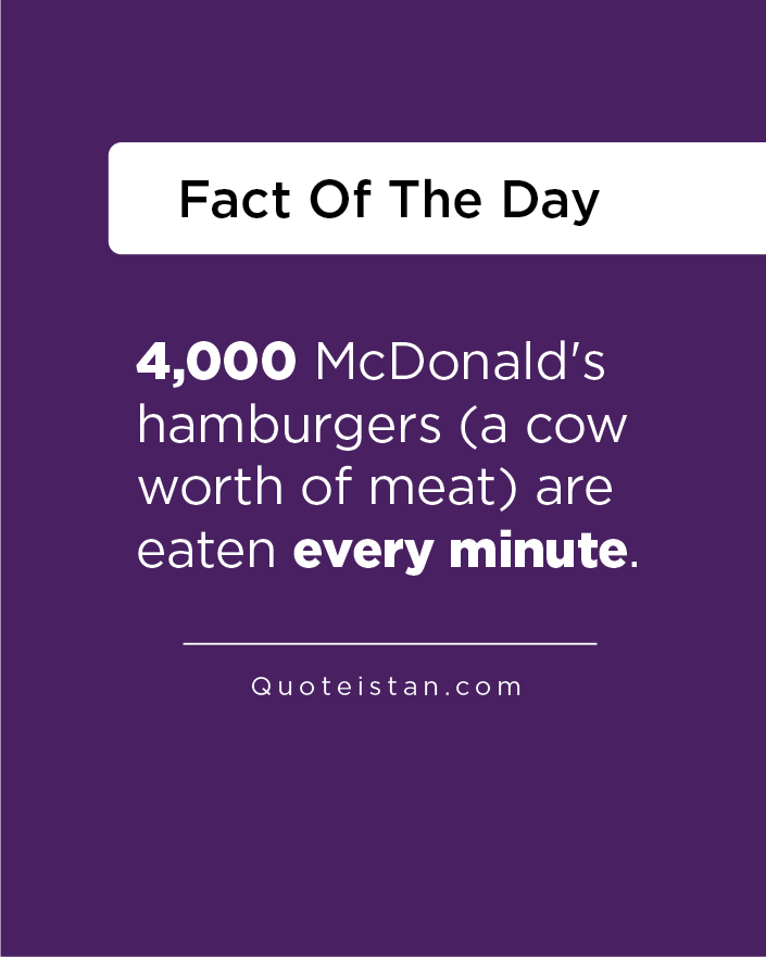 4,000 McDonald's hamburgers (a cow worth of meat) are eaten every minute.