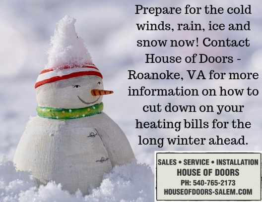 Prepare for the cold winds, rain, ice and snow now! Contact House of Doors - Roanoke, VA for more information on how to cut down on your heating bills for the long winter ahead.