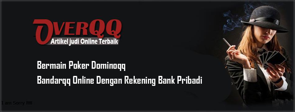 Bermain Poker Dominoqq, Bandarqq Online Dengan Rekening Bank Pribadi