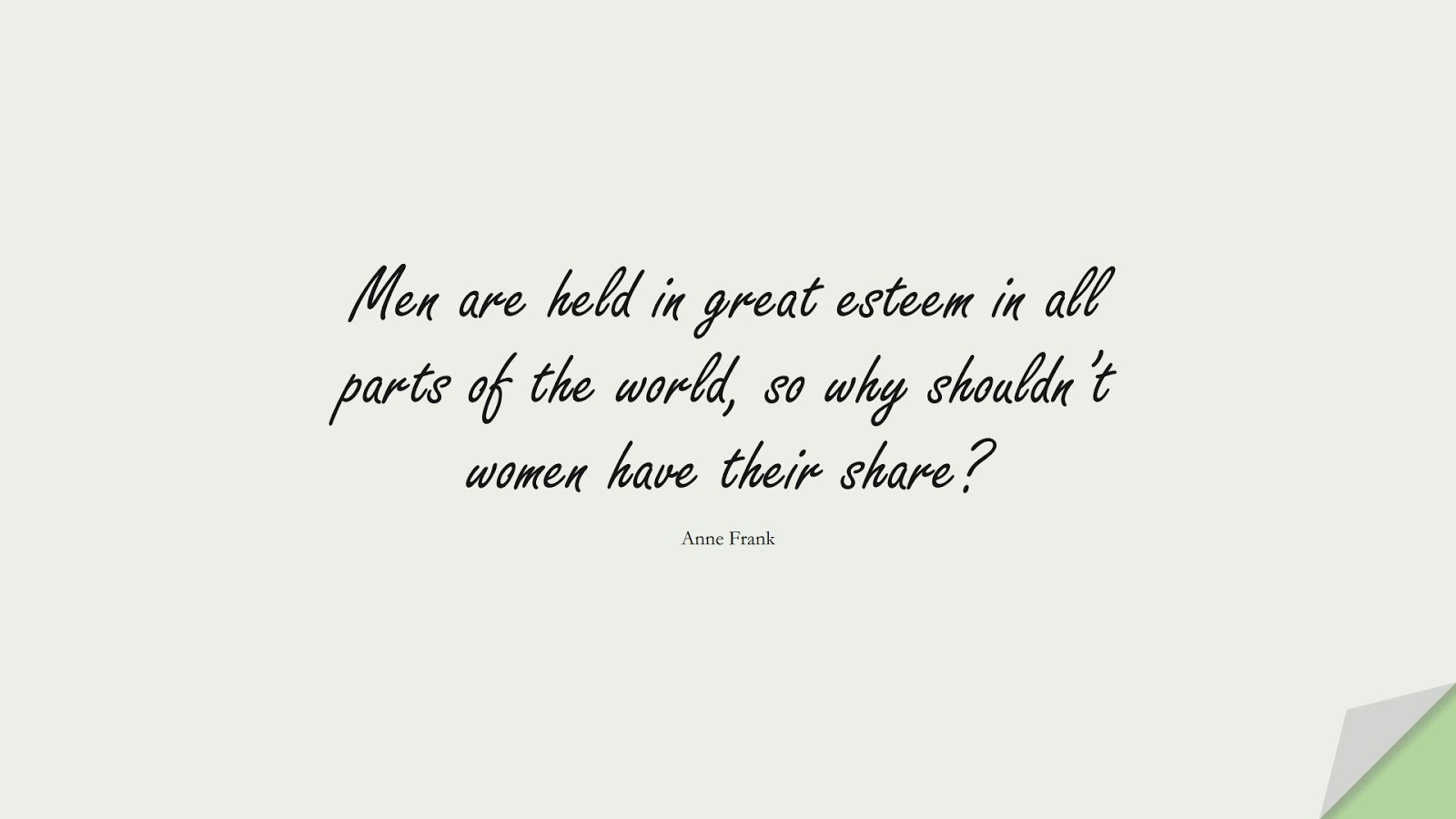 Men are held in great esteem in all parts of the world, so why shouldn't women have their share? (Anne Frank);  #HumanityQuotes