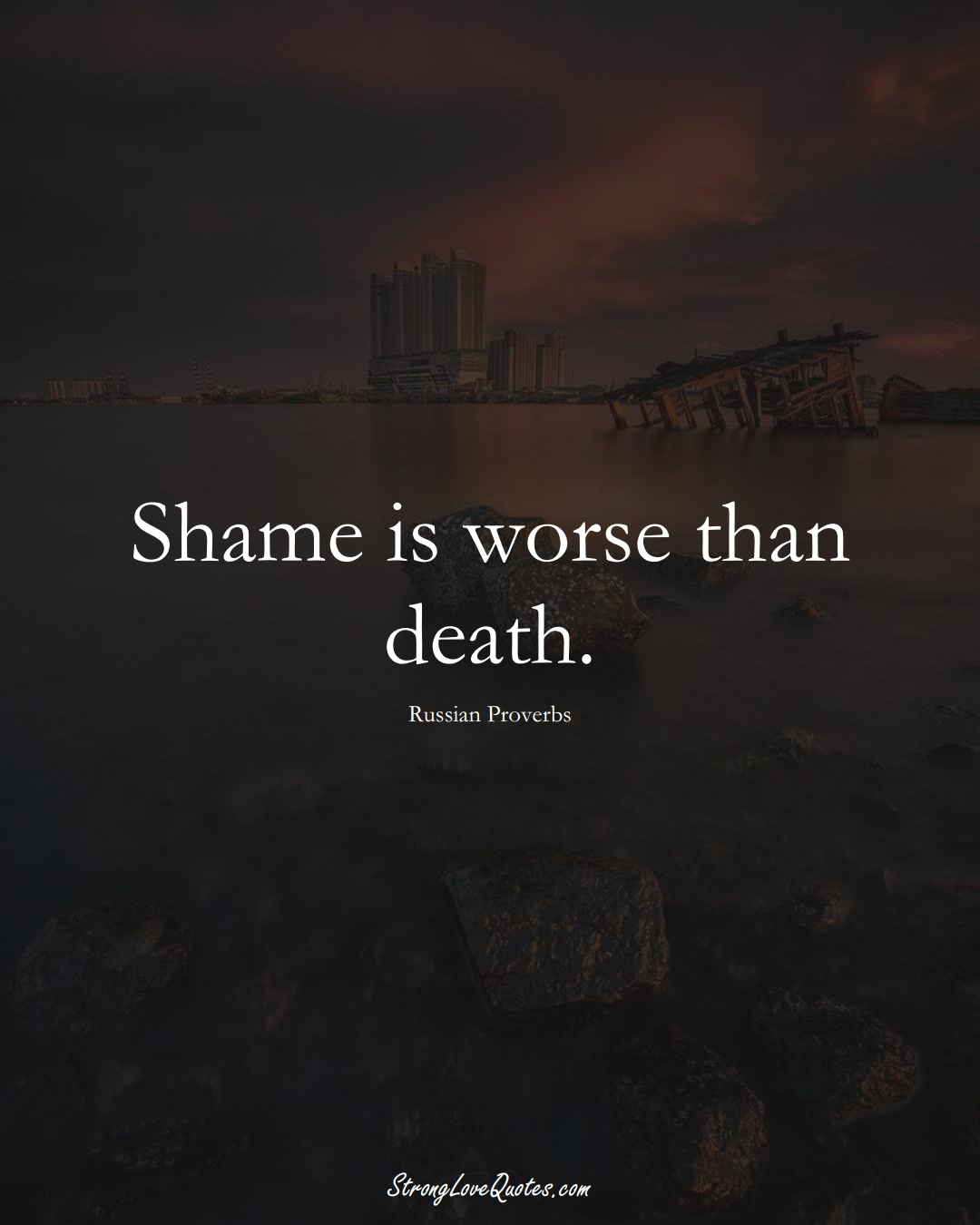Shame is worse than death. (Russian Sayings);  #AsianSayings