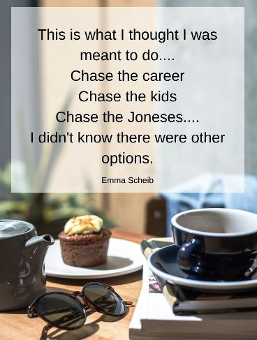 This is what i thought i was supposed to do chase the career, chase the kids, chase the Joneses