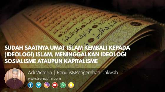 SUDAH SAATNYA UMAT ISLAM KEMBALI KEPADA (IDEOLOGI) ISLAM, MENINGGALKAN IDEOLOGI SOSIALISME ATAUPUN KAPITALISME