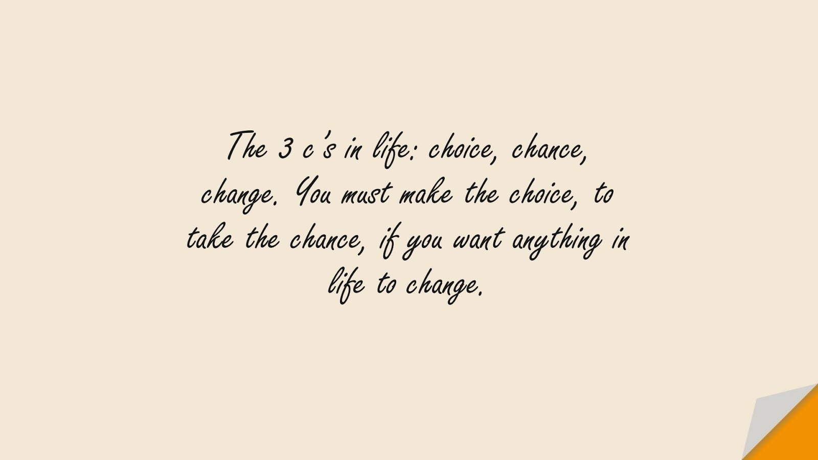 The 3 c's in life: choice, chance, change. You must make the choice, to take the chance, if you want anything in life to change.FALSE