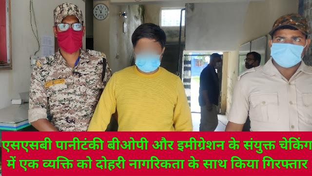 एसएसबी पानीटंकी बीओपी और इमीग्रेशन के संयुक्त चेकिंग में एक व्यक्ति को दोहरी नागरिकता के साथ किया गिरफ्तार।