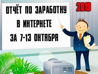 Отчёт по заработку в Интернете за 7-13 октября 2019 года