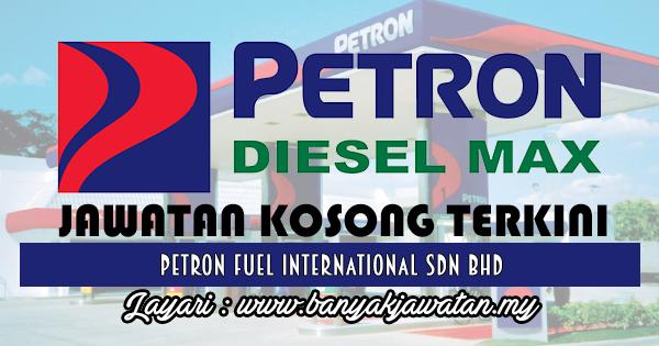 Jawatan Kosong Terkini 2017 di Petron Fuel International Sdn Bhd www.banyakjawatan.my