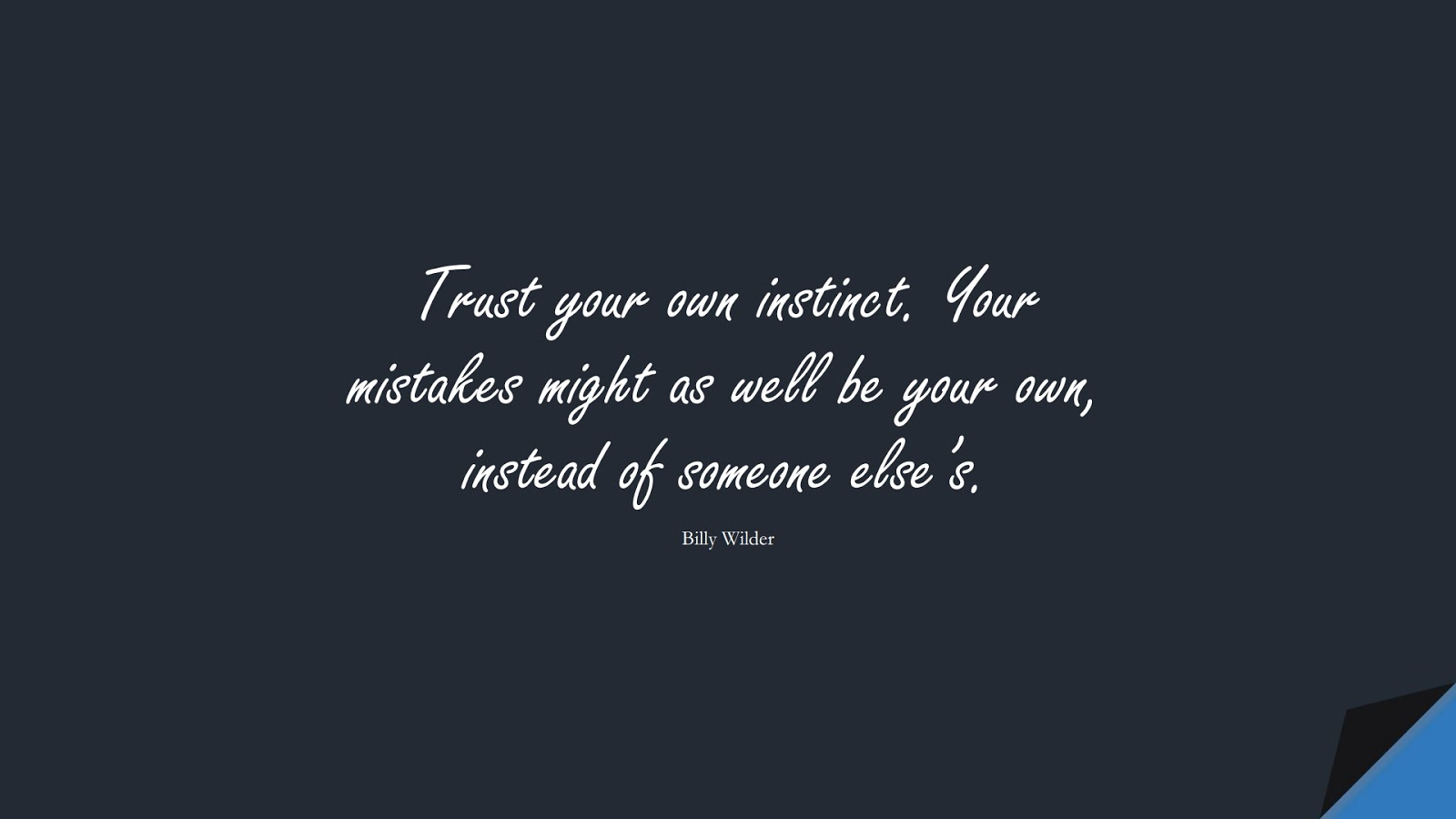 Trust your own instinct. Your mistakes might as well be your own, instead of someone else's. (Billy Wilder);  #SuccessQuotes
