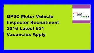 GPSC Motor Vehicle Inspector Recruitment 2016 Latest 621 Vacancies Apply