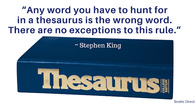 """Any word you have to hunt for in a thesaurus is the wrong word. There are no exceptions to this rule."" ~ Stephen King"