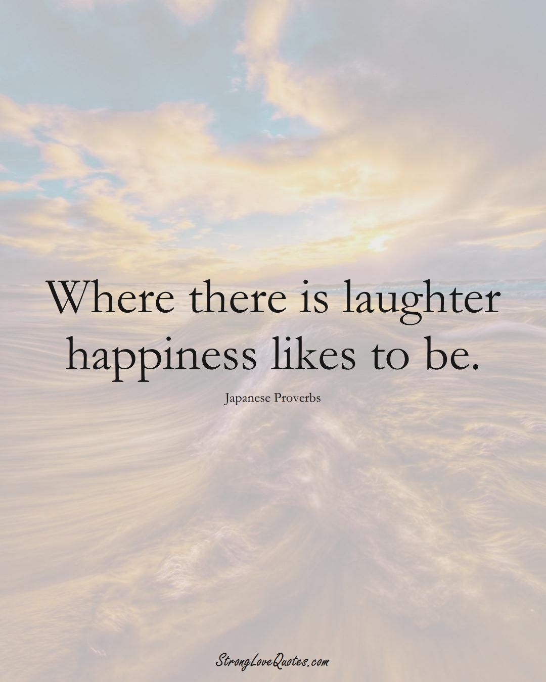 Where there is laughter happiness likes to be. (Japanese Sayings);  #AsianSayings