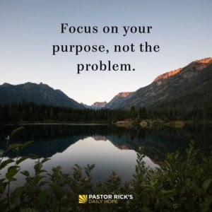 Focus on Your Purpose, not the Problem by Rick Warren