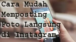 Cara Mudah Memposting Foto Langsung di Instagram