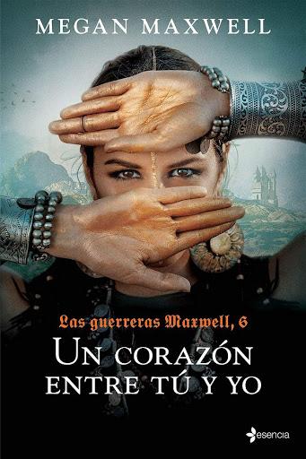 Un corazón entre tú y yo | Las guerreras Maxwell #6 | Megan Maxwell | Esencia