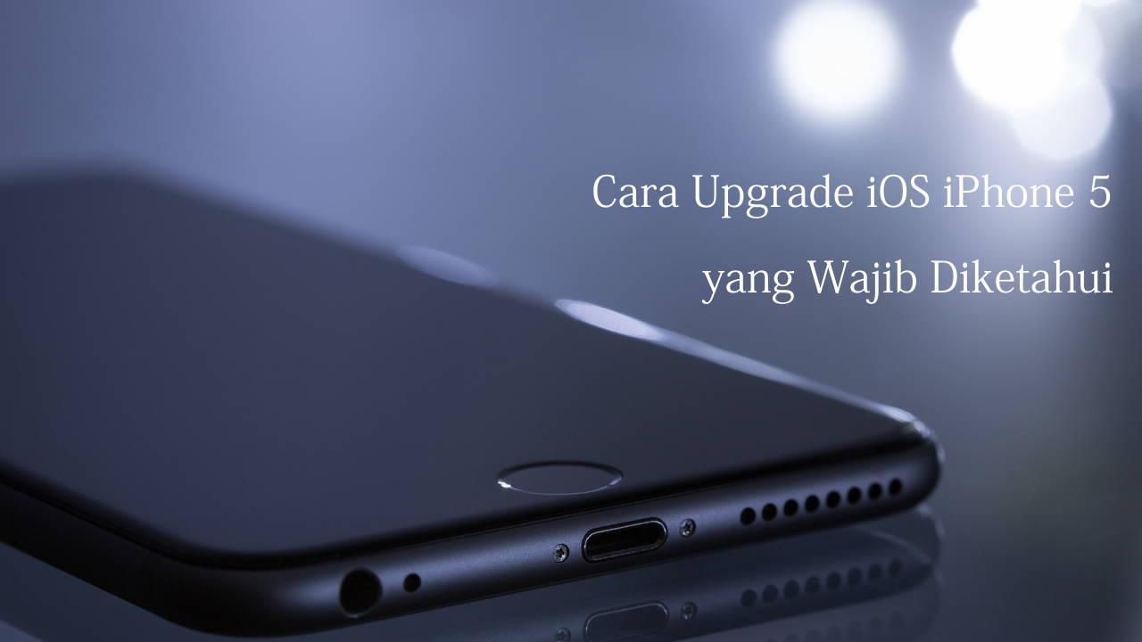 Cara Upgrade iOS iPhone 5 yang Wajib Diketahui