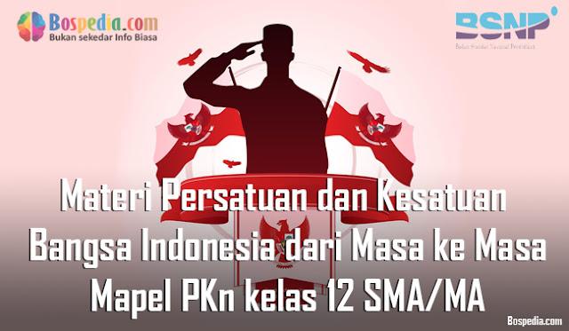 Materi Persatuan dan Kesatuan Bangsa Indonesia dari Masa ke Masa Mapel PKn kelas 12 SMA/MA