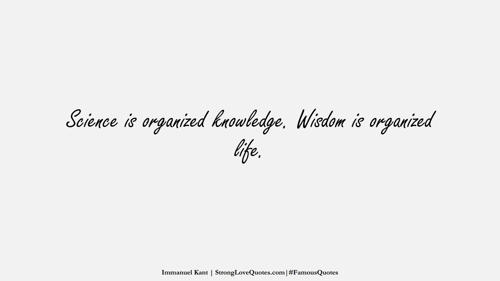 Science is organized knowledge. Wisdom is organized life. (Immanuel Kant);  #FamousQuotes