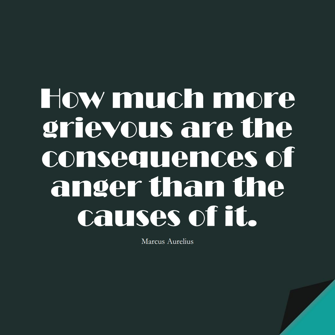 How much more grievous are the consequences of anger than the causes of it. (Marcus Aurelius);  #StoicQuotes