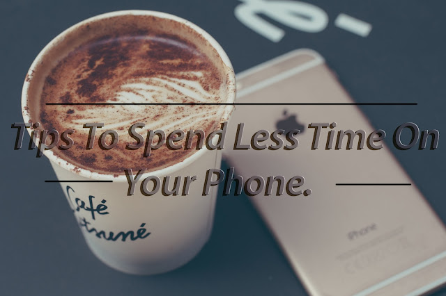 Tips To Spend Less Time On Your Phone.