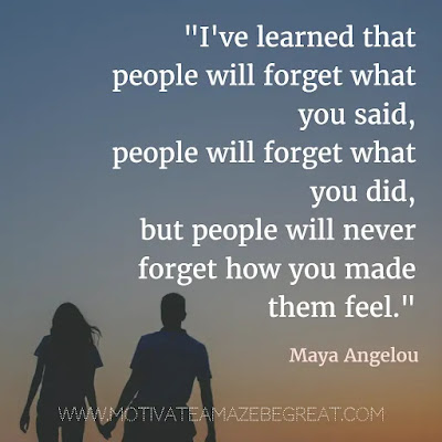"40 Most Powerful Quotes and Famous Sayings In History: ""I've learned that people will forget what you said, people will forget what you did, but people will never forget how you made them feel."" - Maya Angelou"