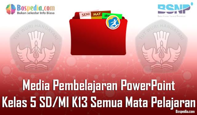 Media Pembelajaran PowerPoint Kelas 5 SD/MI K13 Semua Mata Pelajaran