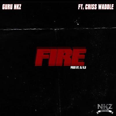 Guru NKZ Ft Criss Waddle - Fire (Prod. By Dj K.O - Audio MP3)