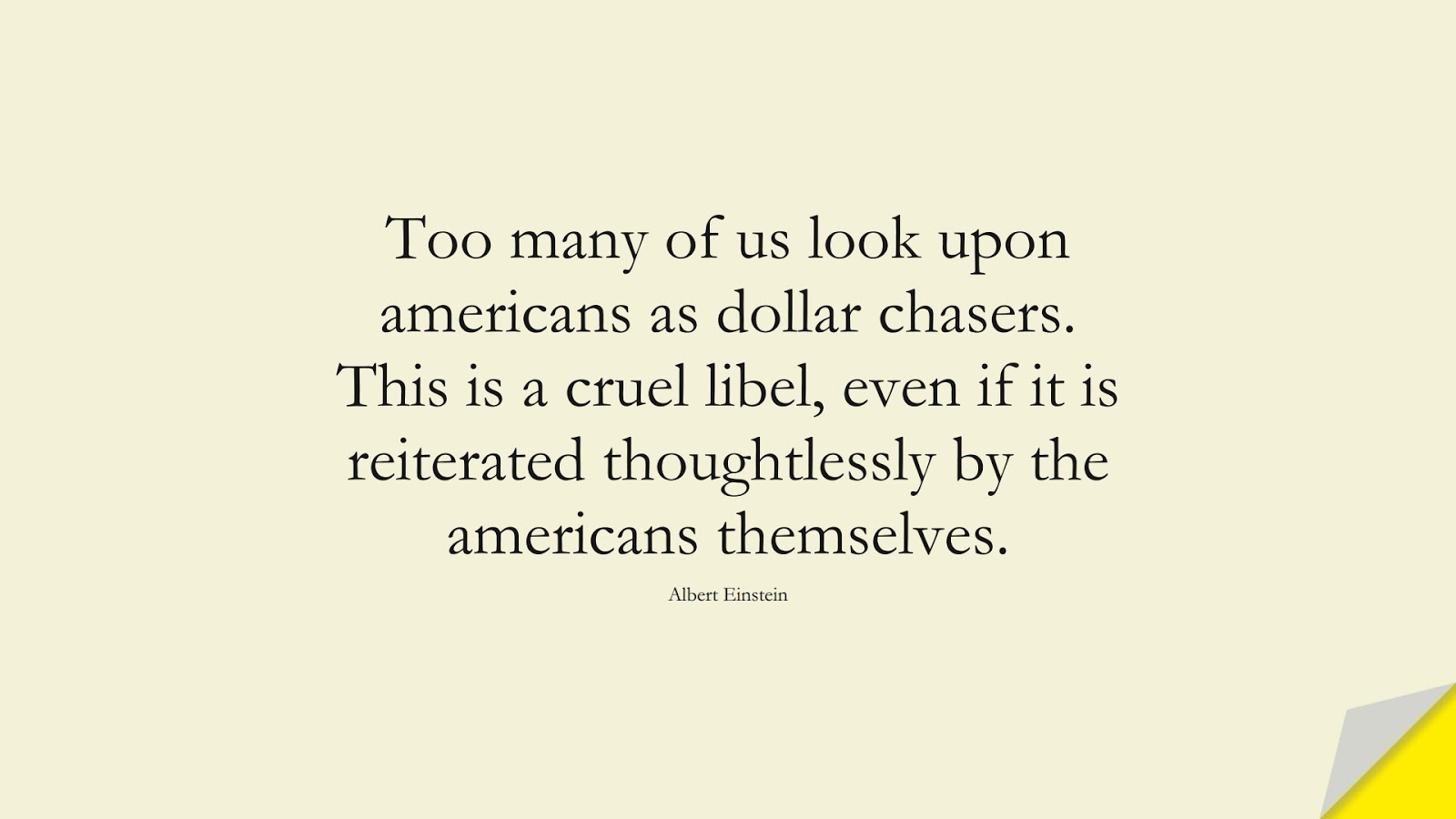 Too many of us look upon americans as dollar chasers. This is a cruel libel, even if it is reiterated thoughtlessly by the americans themselves. (Albert Einstein);  #AlbertEnsteinQuotes